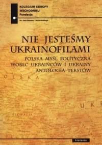 Nie jesteśmy Ukrainofilami - Kowal Paweł, Ołdakowski Jan, Zuchniak Monika