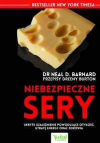 Niebezpieczne sery. Ukryte uzależnienie powodujące otyłość, utratę energii oraz zdrowia - Barnard Neal D.