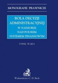 Rola decyzji administracyjnej w nadzorze nad polskim systemem finansowym - Wajda Paweł