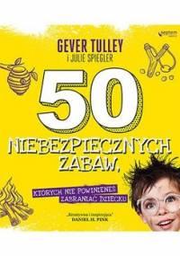 50 niebezpiecznych zabaw, których nie powinieneś zabraniać dziecku - Tulley Gever, Spiegler Julie