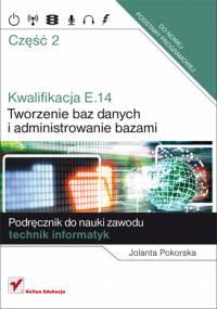 Jolanta Pokorska - Kwalifikacja E14. Część 2. Tworzenie baz danych i administrowanie bazami. Podręcznik do nauki zawodu technik informatyk