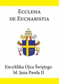 Encyklika Ojca Świętego bł. Jana Pawła II ECCLESIA DE EUCHARISTIA - Jan Paweł II