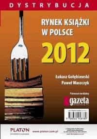 Rynek książki w Polsce 2012. Dystrybucja - Gołębiewski Łukasz, Waszczyk Paweł