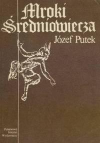 Józef Putek - Mroki średniowiecza: Obyczaje. Przesądy. Fanatyzm. Okrucieństwa i ucisk społeczny w Polsce