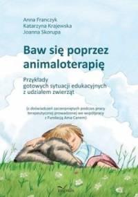 Baw się poprzez animaloterapię - Franczyk Anna, Krajewska Katarzyna, Skorupa Joanna