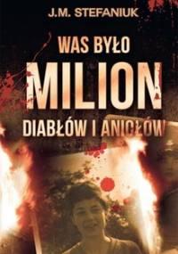 Was było milion diabłów i aniołów - Stefaniuk J. M.