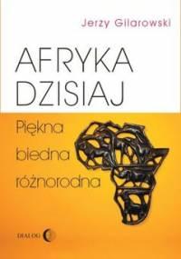 Afryka dzisiaj. Piękna, biedna, różnorodna - Gilarowski Jerzy