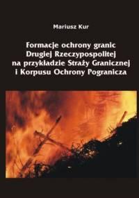 Formacje ochrony granic Drugiej Rzeczypospolitej na przykładzie Straży Granicznej i Korpusu Ochrony Pogranicza - Kur Mariusz