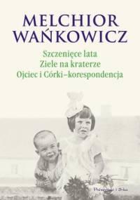 Szczenięce lata / Ziele na kraterze / Ojciec i córki - korespondencja - Wańkowicz Melchior