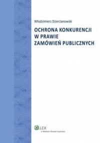 Ochrona konkurencji w prawie zamówień publicznych - Dzierżanowski Włodzimierz