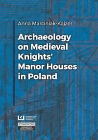 Archaeology on Medieval Knights' Manor Houses in Poland - Marciniak-Kajzer Anna