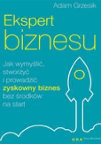 Adam Grzesik - Ekspert biznesu. Jak wymyślić, stworzyć i prowadzić zyskowny biznes bez środków na start