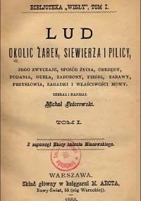 Michał Federowski - Lud okolic Żarek, Siewierza i Pilicy. Jego zwyczaje, sposób życia, obrzędy... T. 1 i 2 (1888-1889)