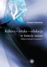 Kultura, sztuka, edukacja w świecie zmian. Refleksje antropologiczno-pedagogiczne - Pankowska Krystyna