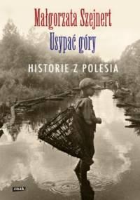 Małgorzata Szejnert - Usypać góry. Historie z Polesia