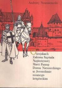Andrzej Nowakowski - O wojskach Zakonu Szpitala Najświętszej Marii Panny Domu Niemieckiego w Jerozolimie zwanego krzyżackim