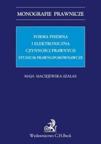 Forma pisemna i elektroniczna czynności prawnych. Studium prawnoporównawcze - Maciejewska-Szałas Maja