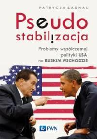 Pseudostabilizacja. Problemy współczesnej polityki USA na Bliskim Wschodzie - Sasnal Patrycja