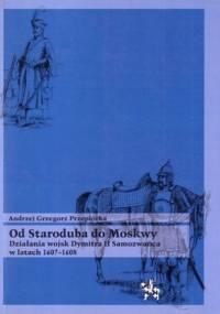 Andrzej Grzegorz Przepiórka - Od Starobubia do Moskwy. Działania wojsk Dymitra II Samozwańca w latach 1607-1608