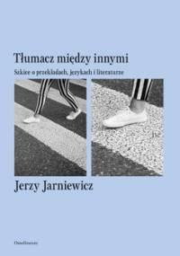 Tłumacz między innymi. Szkice o przekładach, językach i literaturze - Jarniewicz Jerzy