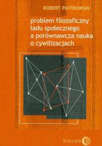Problem filozoficzny ładu społecznego a porównawcza nauka o cywilizacjach - Piotrowski Robert