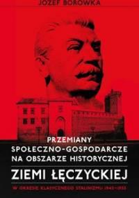 Przemiany społeczno-gospodarcze na obszarze historycznej ziemi łęczyckiej w okresie klasycznego stalinizmu 1945-1955 - Borówka Józef