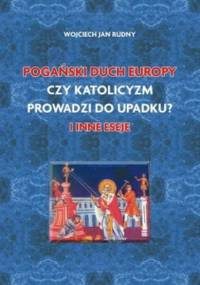Wojciech Jan Rudny - Pogański duch Europy. Czy katolicyzm prowadzi do upadku i inne eseje [eBook PL]
