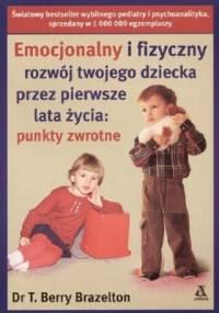 Brazelton T. - Emocjonalny i fizyczny rozwój twojego dziecka przez pierwsze lata życia: punkty zwrotne.