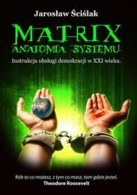 Matrix. Anatomia systemu. Instrukcja obsługi demokracji XXI wieku - Ściślak Jarosław