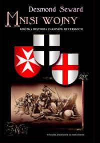 Desmond Seward - Mnisi Wojny. Krótka Historia Zakonów Rycerskich [eBook PL]