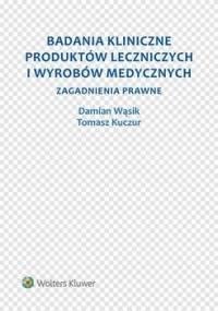 Badania kliniczne produktów leczniczych i wyrobów medycznych. Zagadnienia prawne - Kuczur Tomasz, Wąsik Damian
