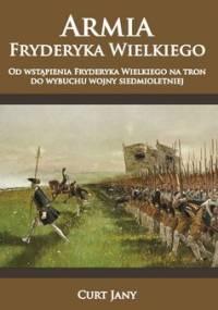 Armia Fryderyka Wielkiego. Od wstąpienia Fryderyka Wielkiego na tron do wybuchu wojny siedmioletniej - Curt Jany