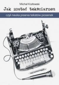 Jak zostać tekściarzem, czyli nauka pisania tekstów piosenek - Kozłowski Michał