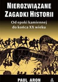 Nierozwiązane zagadki historii. Od epoki kamiennej do końca XX wieku - Aron Paul