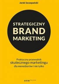 Strategiczny brand marketing. Praktyczny przewodnik skutecznego marketingu dla menedżerów i nie tylko - Szczepański Jarek