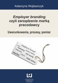 Employer branding czyli zarządzanie marką pracodawcy. Uwarunkowania, procesy, pomiar - Wojtaszczyk Katarzyna