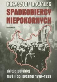 Krzysztof Kawalec - Spadkobiercy niepokornych. Dzieje polskiej myśli politycznej 1918-1939