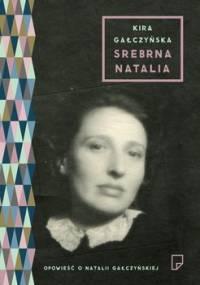 Srebrna Natalia. Opowieść o Natalii Gałczyńskiej - Gałczyńska Kira