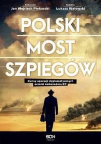 Polski most szpiegów. Kulisy operacji dyplomatycznych oczami ambasadora RP - Walewski Łukasz, Piekarski Jan Wojciech