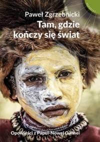 Tam, gdzie kończy się świat. Opowieści z Papui-Nowej Gwinei - Zgrzebnicki Paweł