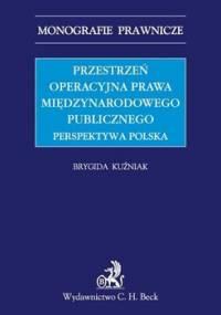 Przestrzeń operacyjna prawa międzynarodowego publicznego. Perspektywa polska - Kuźniak Brygida