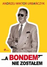…a Bondem nie zostałem - Urbańczyk Andrzej