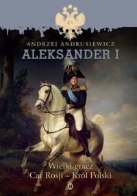 Aleksander I. Wielki gracz, car Rosji - król Polski - Andrusiewicz Andrzej