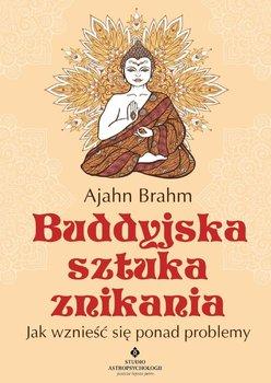 Buddyjska sztuka znikania. Jak wznieść się ponad problemy - Brahm Ajahn