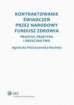 Kontraktowanie świadczeń przez Narodowy Fundusz Zdrowia. Przepisy, praktyka i orzecznictwo - Pietraszewska-Macheta Agnieszka