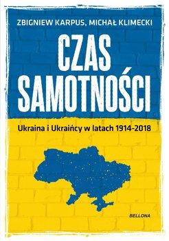 Czas samotności. Ukraina i Ukraińcy w latach 1914-2018 - Klimecki Michał, Karpus Zbigniew