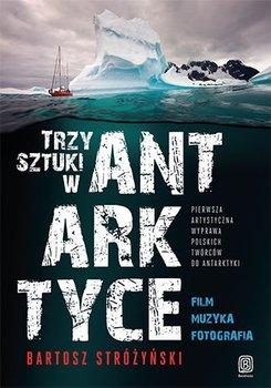 Trzy sztuki w Antarktyce. Pierwsza artystyczna wyprawa polskich twórców do Antarktyki - Stróżyński Bartosz