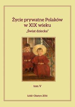 Życie prywatne Polaków w XIX wieku. Tom 5. Świat dziecka - Kita Jarosław, Korybut-Marciniak Maria