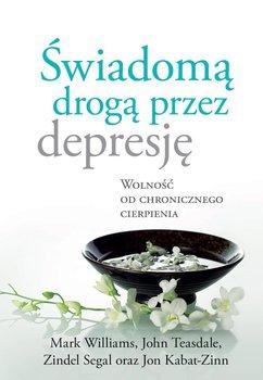 Świadomą drogą przez depresję. Wolność od chronicznego cierpienia - Kabat-Zinn Jon, Teasdale John, Williams Mark, Segal Zindel