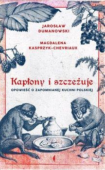 Kapłony i szczeżuje. Opowieści o zapomnianej kuchni polskiej - Kasprzyk-Chevriaux Magdalena, Dumanowski Jarosław